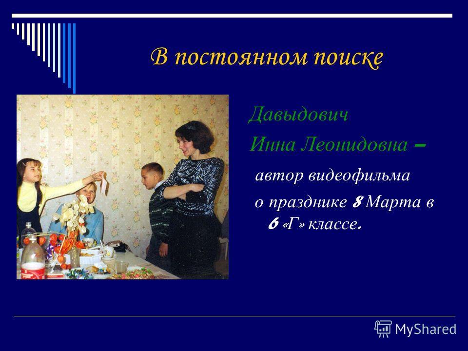 В постоянном поиске Давыдович Инна Леонидовна – автор видеофильма о празднике 8 Марта в 6 « Г » классе.