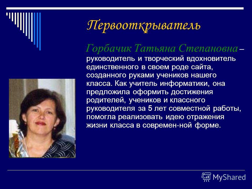 Первооткрыватель Горбачик Татьяна Степановна – руководитель и творческий вдохновитель единственного в своем роде сайта, созданного руками учеников нашего класса. Как учитель информатики, она предложила оформить достижения родителей, учеников и классн