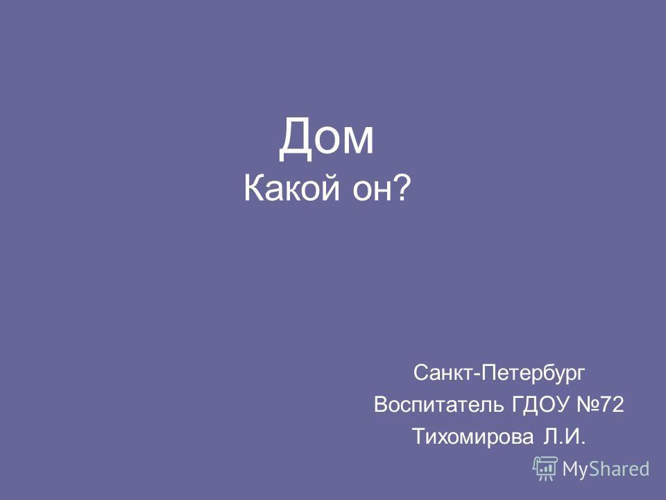Дом Какой он? Санкт-Петербург Воспитатель ГДОУ 72 Тихомирова Л.И.