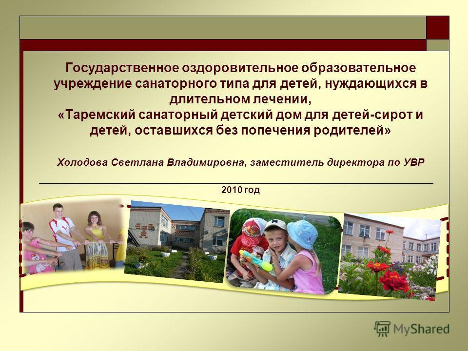 Государственное оздоровительное образовательное учреждение санаторного типа для детей, нуждающихся в длительном лечении, «Таремский санаторный детский дом для детей-сирот и детей, оставшихся без попечения родителей» Холодова Светлана Владимировна, за