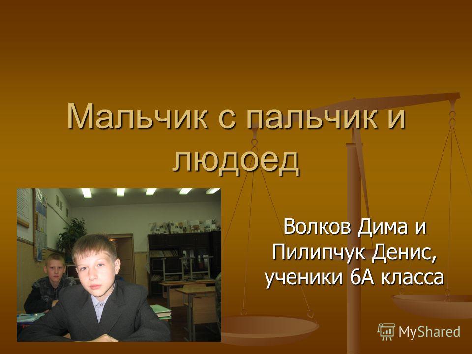 Мальчик с пальчик и людоед Волков Дима и Пилипчук Денис, ученики 6А класса