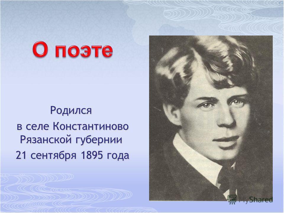 Родился в селе Константиново Рязанской губернии в селе Константиново Рязанской губернии 21 сентября 1895 года 21 сентября 1895 года