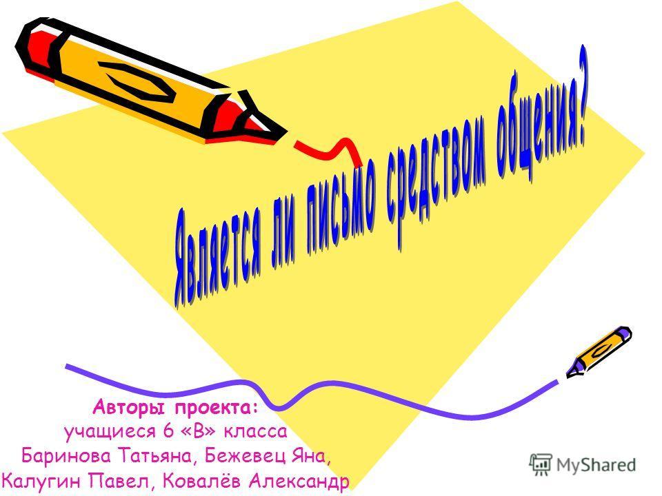 Авторы проекта: учащиеся 6 «В» класса Баринова Татьяна, Бежевец Яна, Калугин Павел, Ковалёв Александр