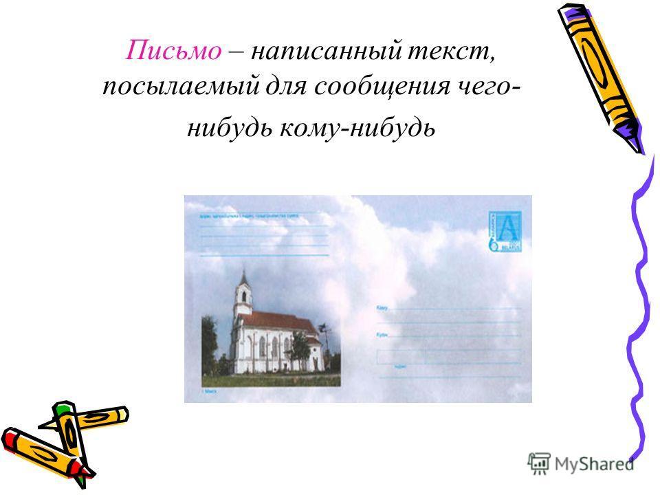 Письмо – написанный текст, посылаемый для сообщения чего- нибудь кому-нибудь