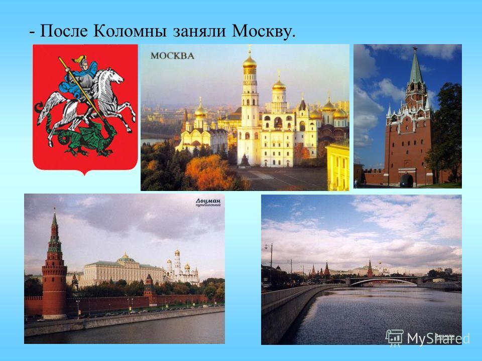 - После Коломны заняли Москву.