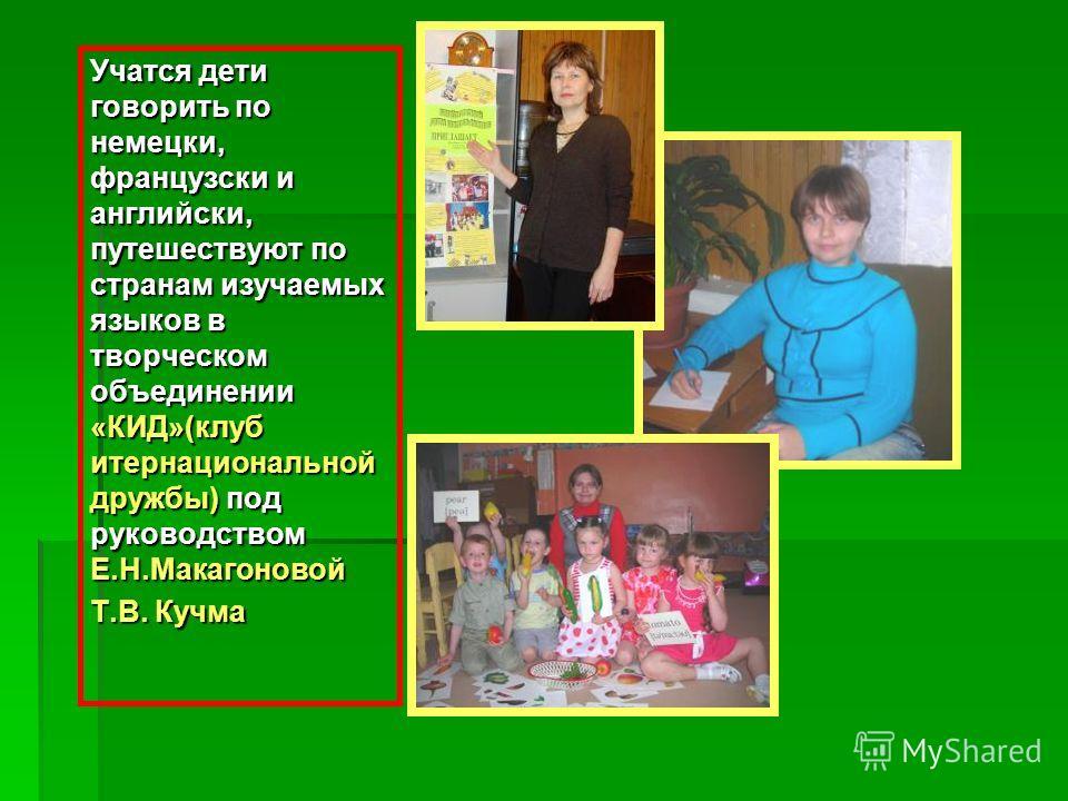Учатся дети говорить по немецки, французски и английски, путешествуют по странам изучаемых языков в творческом объединении «КИД»(клуб итернациональной дружбы) под руководством Е.Н.Макагоновой Т.В. Кучма