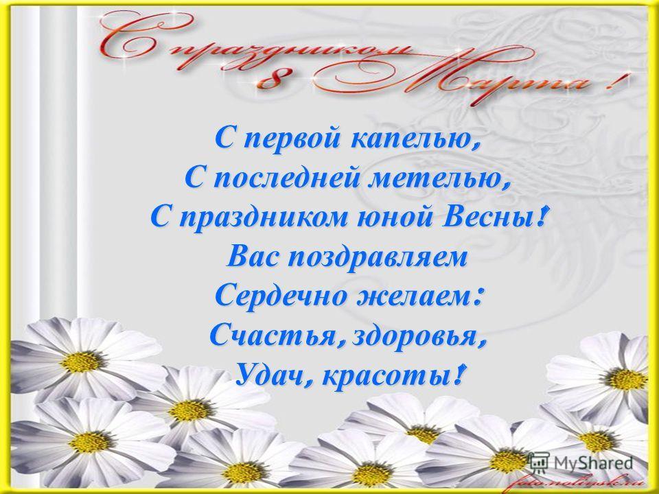 С первой капелью, С последней метелью, С праздником юной Весны ! Вас поздравляем Сердечно желаем : Счастья, здоровья, Удач, красоты !