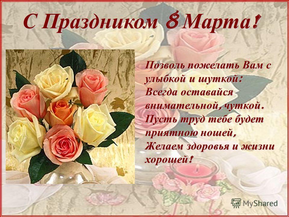 С Праздником 8 Марта ! Позволь пожелать Вам с улыбкой и шуткой : Всегда оставайся внимательной, чуткой. Пусть труд тебе будет приятною ношей, Желаем здоровья и жизни хорошей !