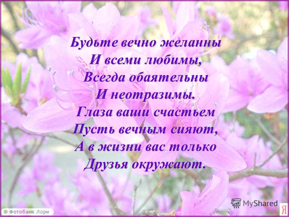 Будьте вечно желанны И всеми любимы, Всегда обаятельны И неотразимы. Глаза ваши счастьем Пусть вечным сияют, А в жизни вас только Друзья окружают.