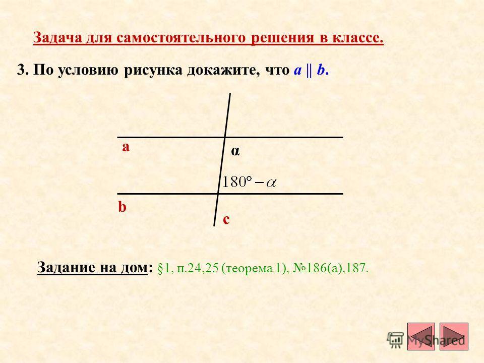 3. По условию рисунка докажите, что a || b. a b c α Задача для самостоятельного решения в классе. Задание на дом: §1, п.24,25 (теорема 1), 186(а),187.