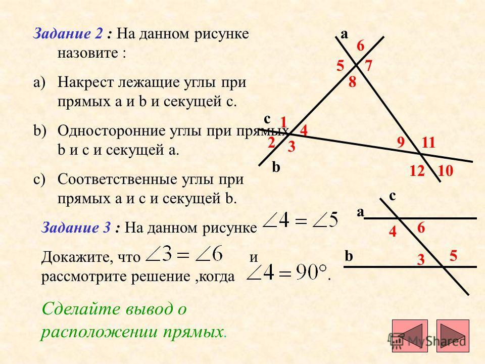 Задание 2 : На данном рисунке назовите : a)Накрест лежащие углы при прямых a и b и секущей c. b)Односторонние углы при прямых b и c и секущей a. c)Соответственные углы при прямых a и c и секущей b. c b a 1 2 3 4 5 6 7 8 9 10 11 12 Задание 3 : На данн