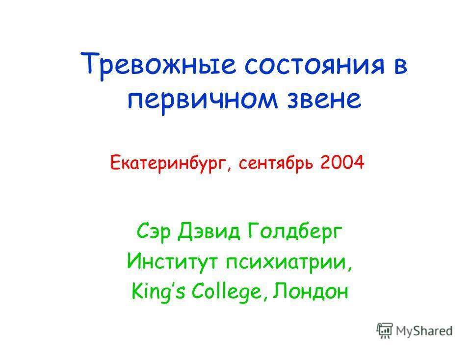 Тревожные состояния в первичном звене Сэр Дэвид Голдберг Институт психиатрии, Kings College, Лондон Екатеринбург, сентябрь 2004