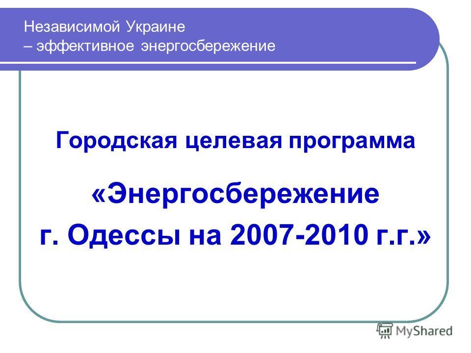 Городская целевая программа «Энергосбережение г. Одессы на 2007-2010 г.г.» Независимой Украине – эффективное энергосбережение
