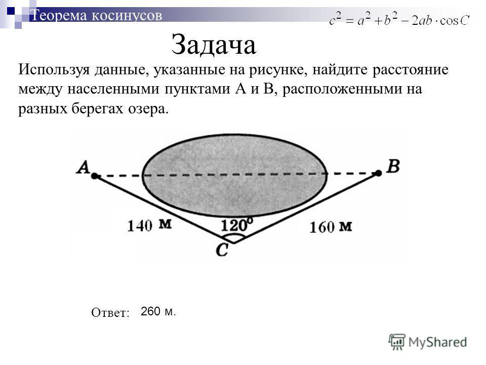 Задача Теорема косинусов Используя данные, указанные на рисунке, найдите расстояние между населенными пунктами А и В, расположенными на разных берегах озера. Ответ: 260 м.