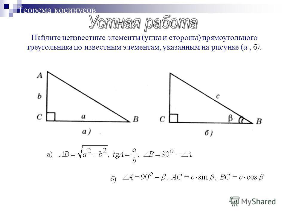 Теорема косинусов Найдите неизвестные элементы (углы и стороны) прямоугольного треугольника по известным элементам, указанным на рисунке (а, б). а)б)