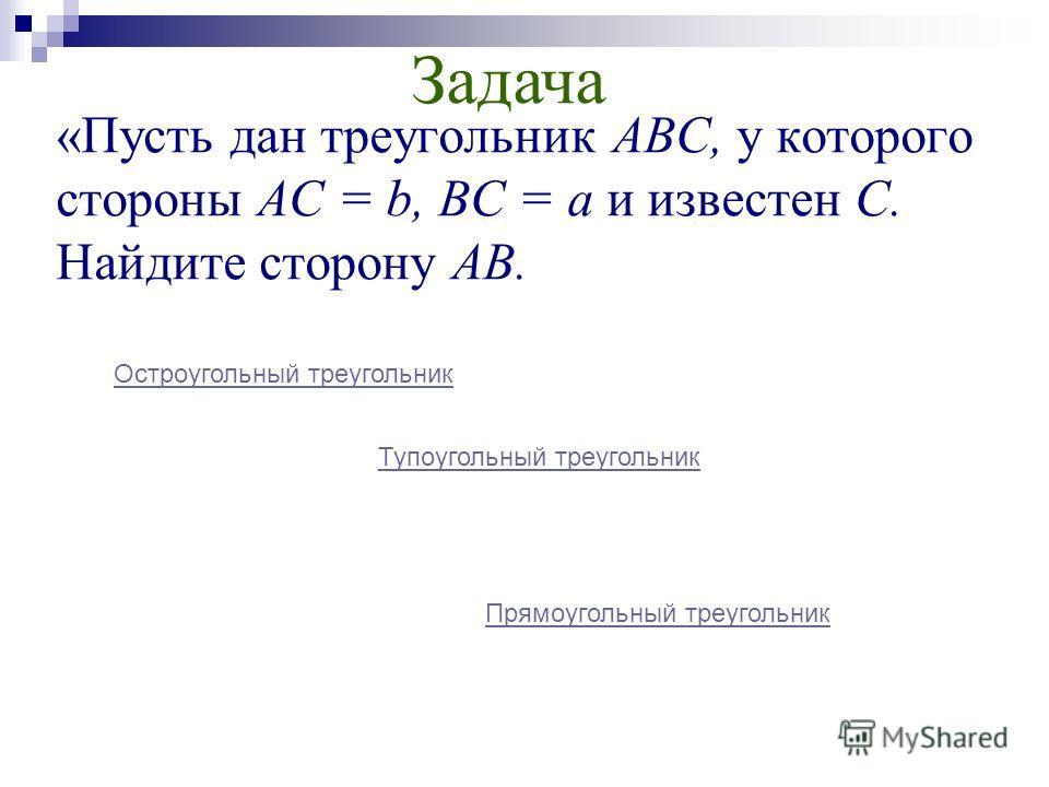 «Пусть дан треугольник ABC, у которого стороны АС = b, ВС = а и известен C. Найдите сторону АВ. Остроугольный треугольник Тупоугольный треугольник Прямоугольный треугольник Задача