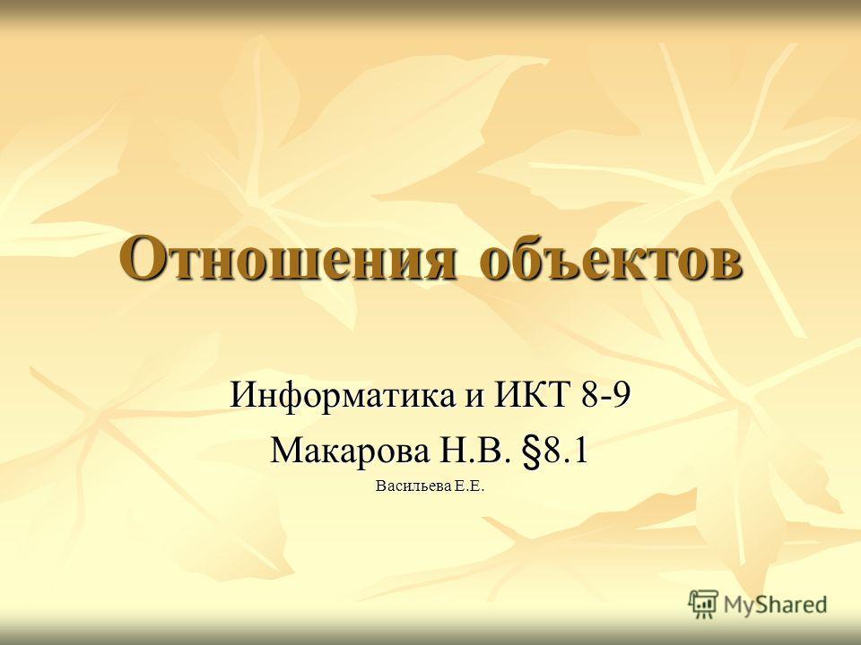 Отношения объектов Информатика и ИКТ 8-9 Макарова Н.В. §8.1 Васильева Е.Е.