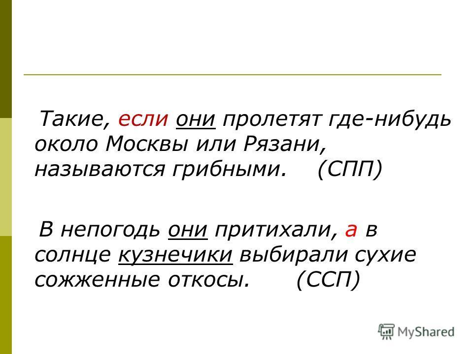 Такие, если они пролетят где-нибудь около Москвы или Рязани, называются грибными. (СПП) В непогодь они притихали, а в солнце кузнечики выбирали сухие сожженные откосы. (ССП)