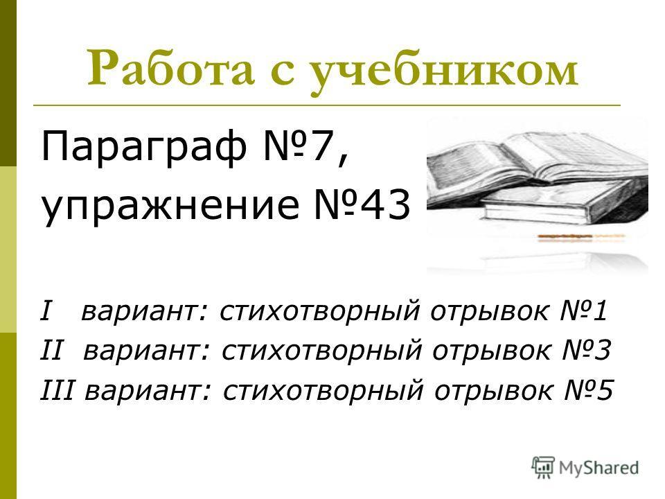Работа с учебником Параграф 7, упражнение 43 I вариант: стихотворный отрывок 1 II вариант: стихотворный отрывок 3 III вариант: стихотворный отрывок 5