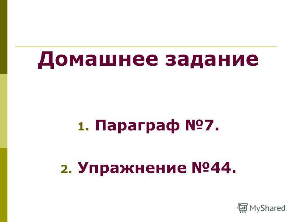 Домашнее задание 1. Параграф 7. 2. Упражнение 44.