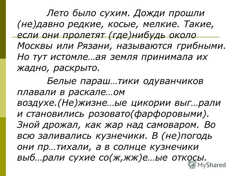 Лето было сухим. Дожди прошли (не)давно редкие, косые, мелкие. Такие, если они пролетят (где)нибудь около Москвы или Рязани, называются грибными. Но тут истомле…ая земля принимала их жадно, раскрыто. Белые параш…тики одуванчиков плавали в раскале…ом