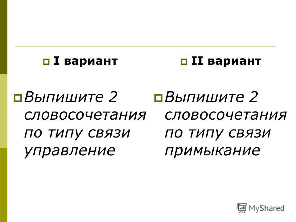 I вариант Выпишите 2 словосочетания по типу связи управление II вариант Выпишите 2 словосочетания по типу связи примыкание