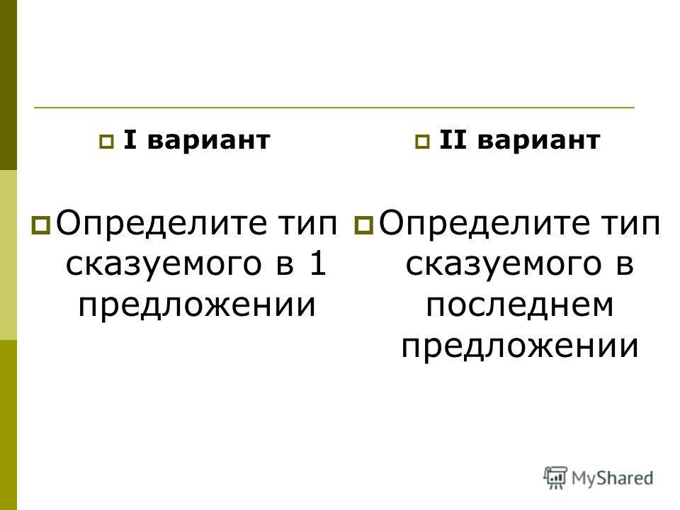 I вариант Определите тип сказуемого в 1 предложении II вариант Определите тип сказуемого в последнем предложении