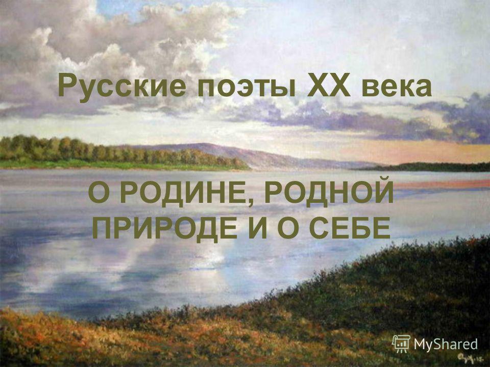 Русские поэты XX века О РОДИНЕ, РОДНОЙ ПРИРОДЕ И О СЕБЕ