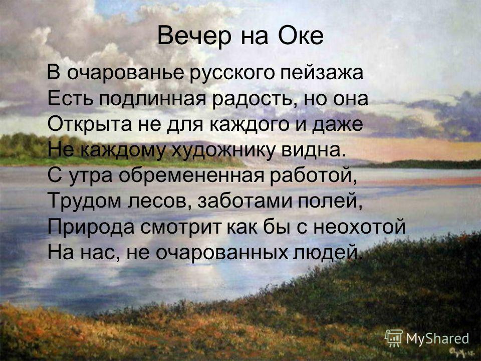 В очарованье русского пейзажа Есть подлинная радость, но она Открыта не для каждого и даже Не каждому художнику видна. С утра обремененная работой, Трудом лесов, заботами полей, Природа смотрит как бы с неохотой На нас, не очарованных людей. Вечер на