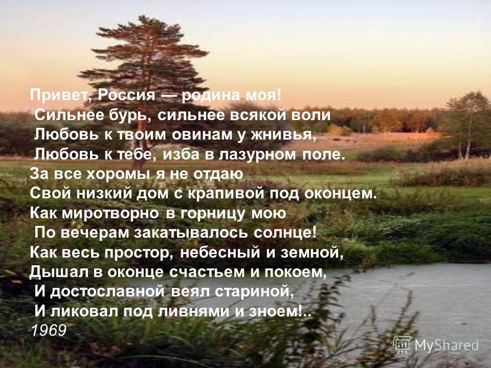 Привет, Россия родина моя! Сильнее бурь, сильнее всякой воли Любовь к твоим овинам у жнивья, Любовь к тебе, изба в лазурном поле. За все хоромы я не отдаю Свой низкий дом с крапивой под оконцем. Как миротворно в горницу мою По вечерам закатывалось со