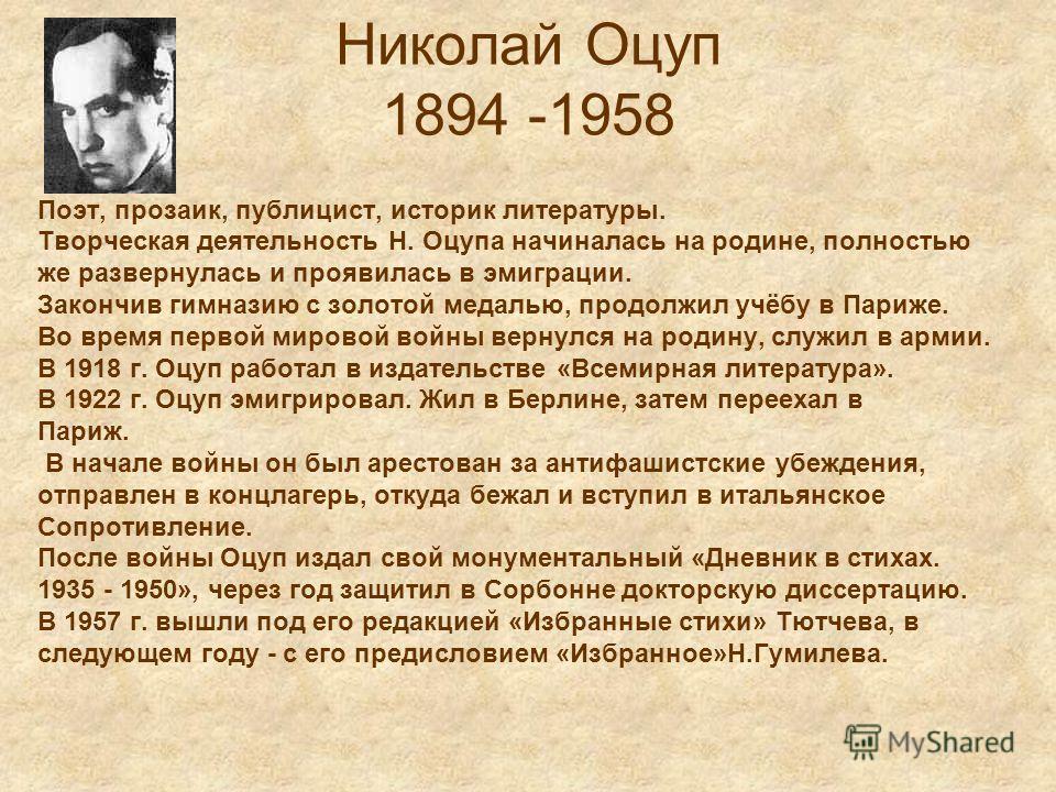 Николай Оцуп 1894 -1958 Поэт, прозаик, публицист, историк литературы. Творческая деятельность Н. Оцупа начиналась на родине, полностью же развернулась и проявилась в эмиграции. Закончив гимназию с золотой медалью, продолжил учёбу в Париже. Во время п