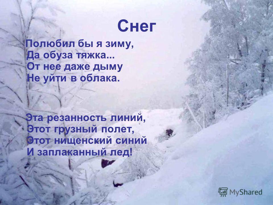 Снег Полюбил бы я зиму, Да обуза тяжка... От нее даже дыму Не уйти в облака. Эта резанность линий, Этот грузный полет, Этот нищенский синий И заплаканный лед!