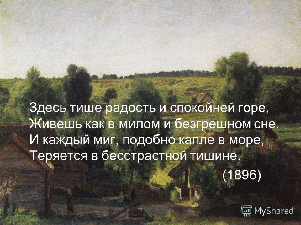 Здесь тише радость и спокойней горе, Живешь как в милом и безгрешном сне. И каждый миг, подобно капле в море, Теряется в бесстрастной тишине. (1896)