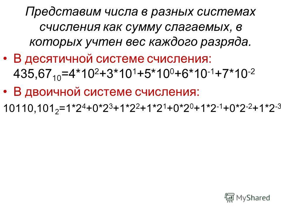 Представим числа в разных системах счисления как сумму слагаемых, в которых учтен вес каждого разряда. В десятичной системе счисления: 435,67 10 =4*10 2 +3*10 1 +5*10 0 +6*10 -1 +7*10 -2 В двоичной системе счисления: 10110,101 2 =1*2 4 +0*2 3 +1*2 2
