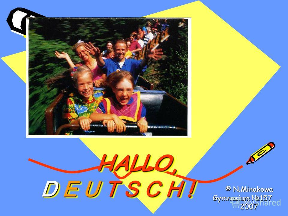 HALLO, D E U T S C H ! HALLO, D E U T S C H ! HALLO, D E U T S C H ! © N.Minakowa Gymnasium 157 2007