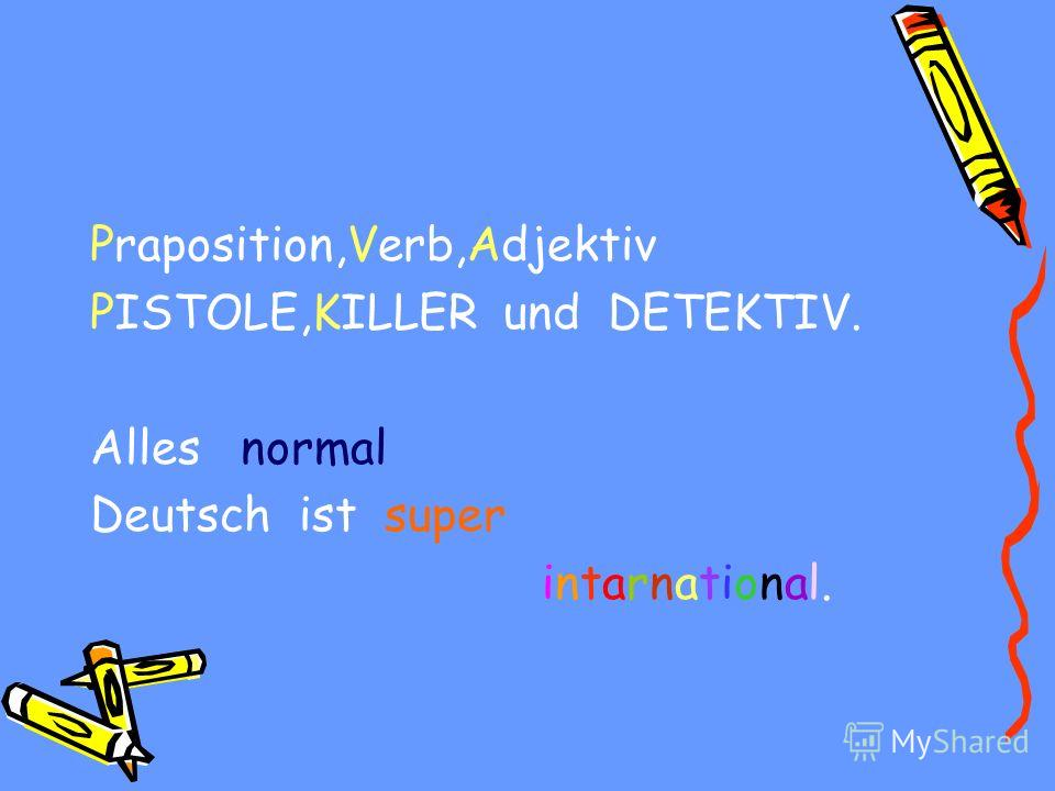Praposition,Verb,Adjektiv PISTOLE,KILLER und DETEKTIV. Alles normal Deutsch ist super intarnational.