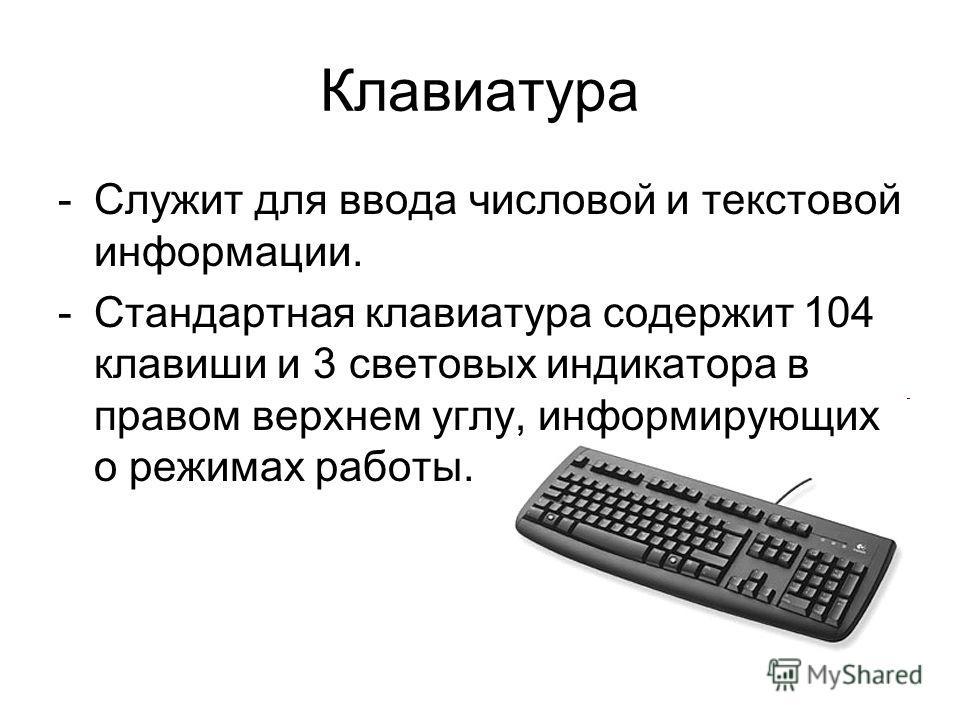 Клавиатура -Служит для ввода числовой и текстовой информации. -Стандартная клавиатура содержит 104 клавиши и 3 световых индикатора в правом верхнем углу, информирующих о режимах работы.