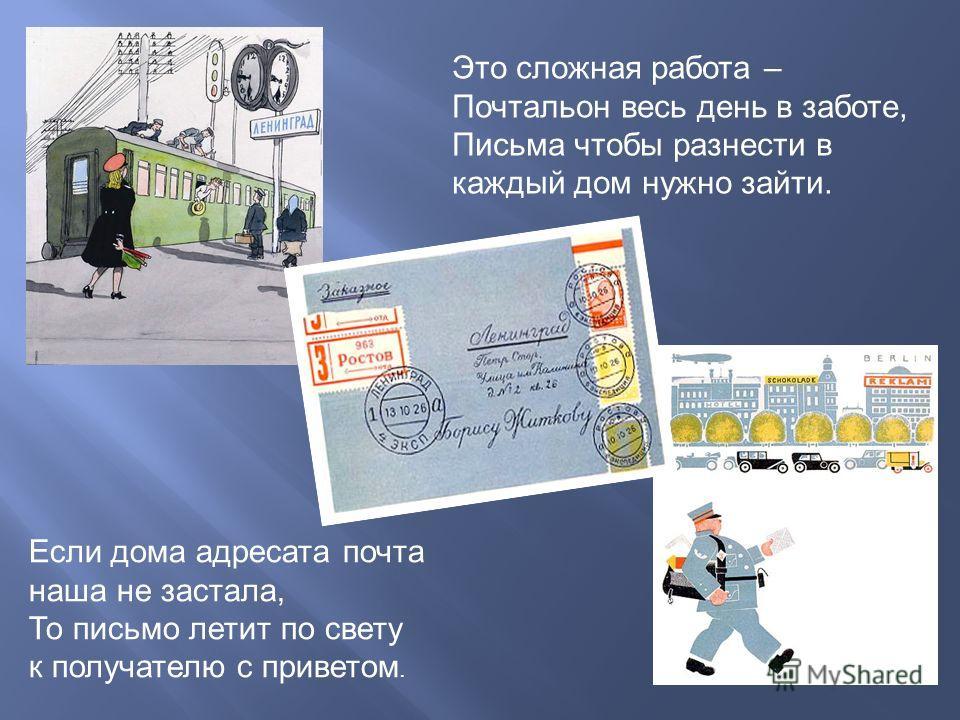 Это сложная работа – Почтальон весь день в заботе, Письма чтобы разнести в каждый дом нужно зайти. Если дома адресата почта наша не застала, То письмо летит по свету к получателю с приветом.
