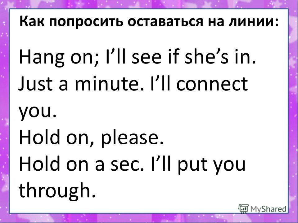 Как попросить оставаться на линии: Hang on; Ill see if shes in. Just a minute. Ill connect you. Hold on, please. Hold on a sec. Ill put you through.