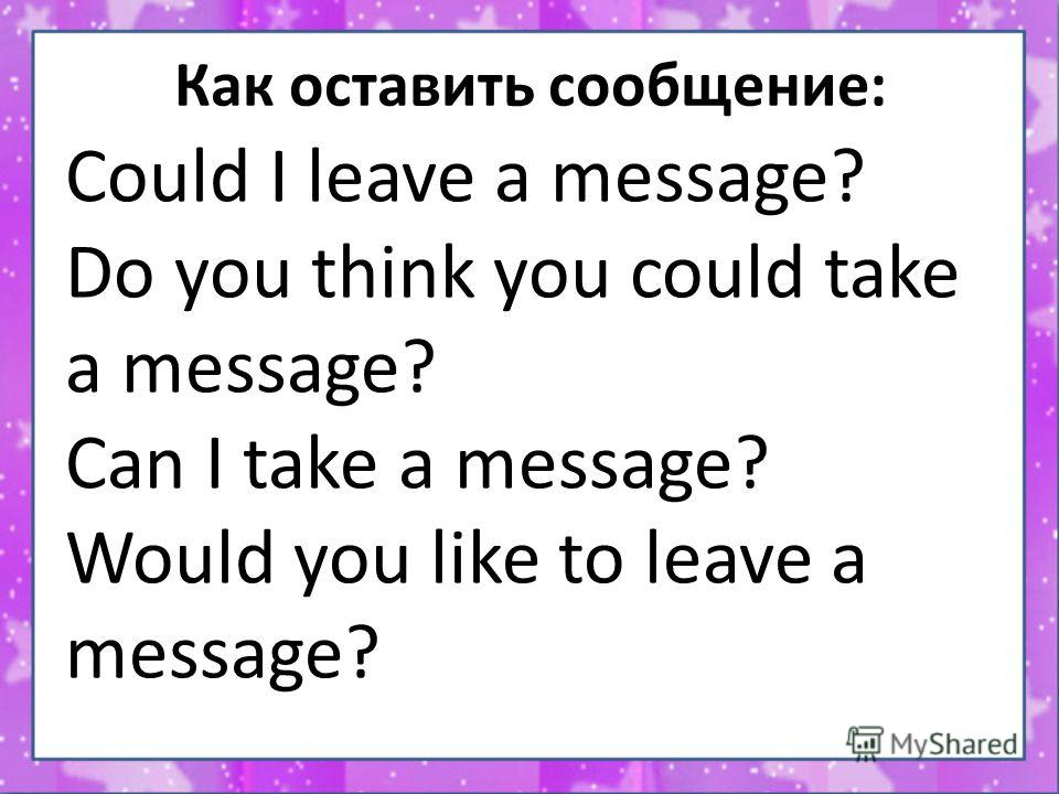 Как оставить сообщение: Could I leave a message? Do you think you could take a message? Can I take a message? Would you like to leave a message?