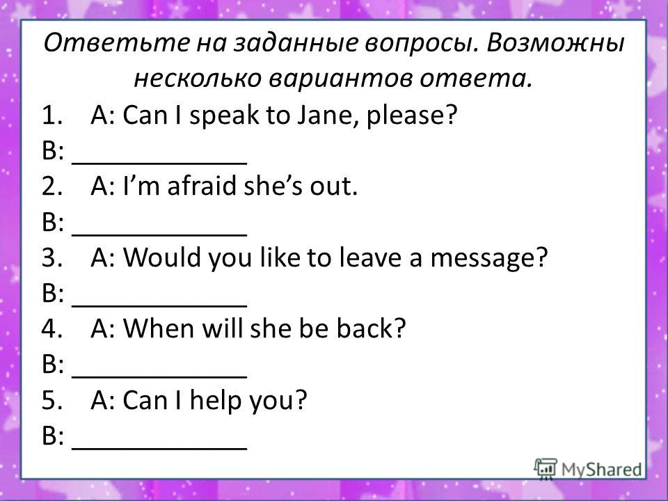 Ответьте на заданные вопросы. Возможны несколько вариантов ответа. 1. A: Can I speak to Jane, please? B: ____________ 2. A: Im afraid shes out. B: ____________ 3. A: Would you like to leave a message? B: ____________ 4. A: When will she be back? B: _