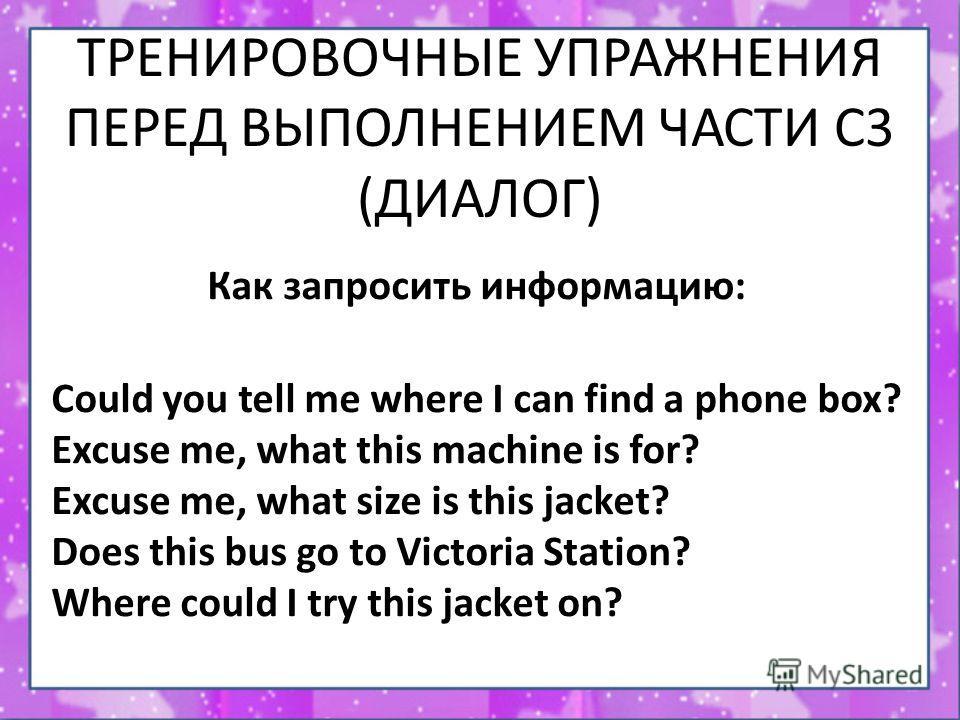 ТРЕНИРОВОЧНЫЕ УПРАЖНЕНИЯ ПЕРЕД ВЫПОЛНЕНИЕМ ЧАСТИ С3 (ДИАЛОГ) Как запросить информацию: Could you tell me where I can find a phone box? Excuse me, what this machine is for? Excuse me, what size is this jacket? Does this bus go to Victoria Station? Whe