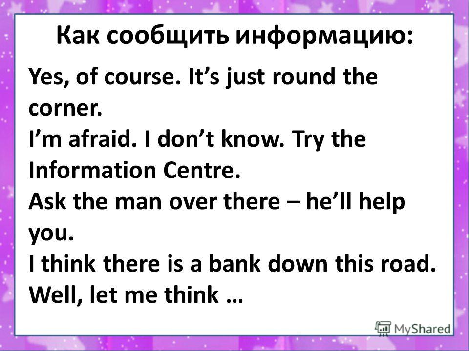 Как сообщить информацию: Yes, of course. Its just round the corner. Im afraid. I dont know. Try the Information Centre. Ask the man over there – hell help you. I think there is a bank down this road. Well, let me think …