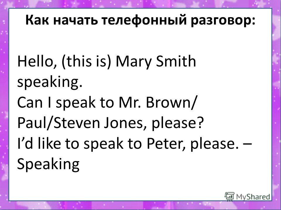 Как начать телефонный разговор: Hello, (this is) Mary Smith speaking. Can I speak to Mr. Brown/ Paul/Steven Jones, please? Id like to speak to Peter, please. – Speaking