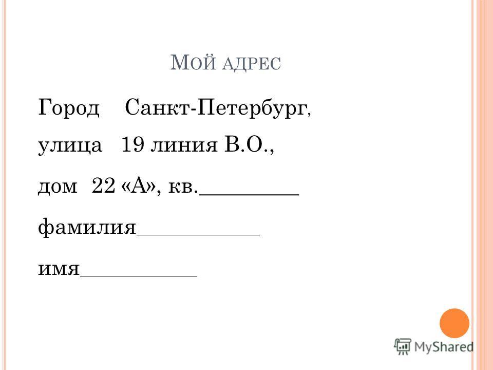 М ОЙ АДРЕС ГородСанкт-Петербург, улица19 линия В.О., дом22 «А», кв._________ фамилия ____________________ имя ___________________