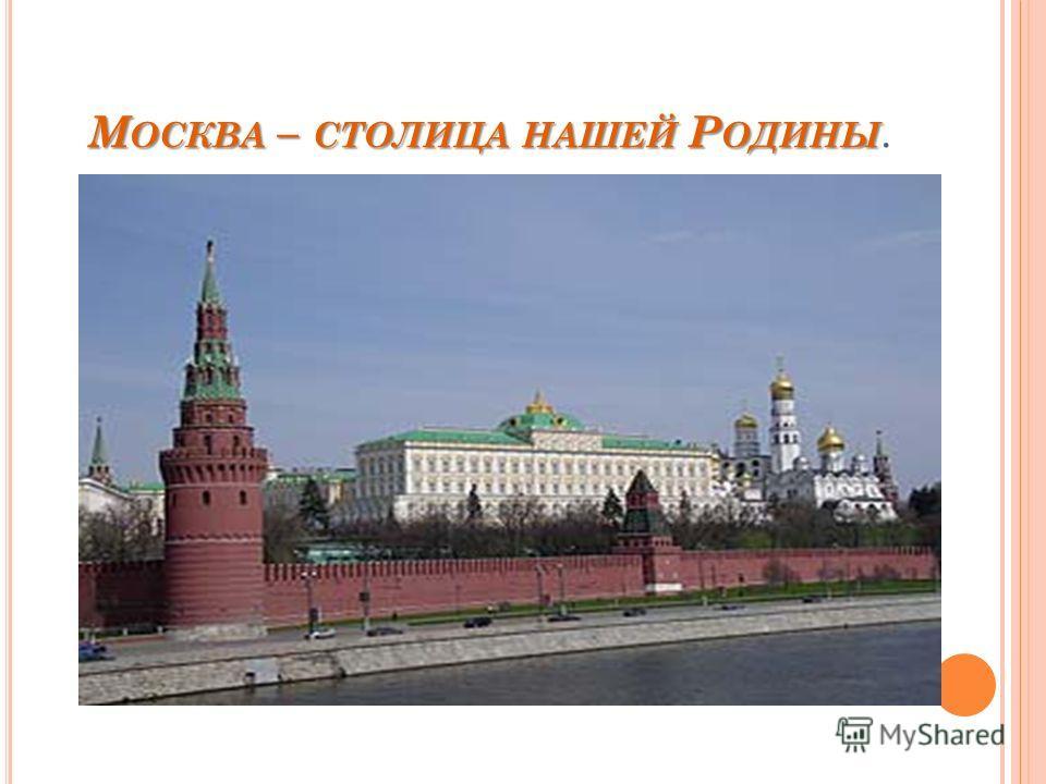 М ОСКВА – СТОЛИЦА НАШЕЙ Р ОДИНЫ М ОСКВА – СТОЛИЦА НАШЕЙ Р ОДИНЫ.