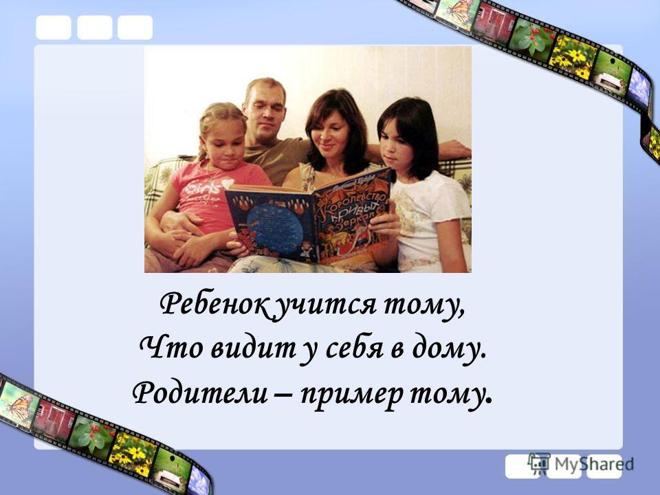 Ребенок учится тому, Что видит у себя в дому. Родители – пример тому.