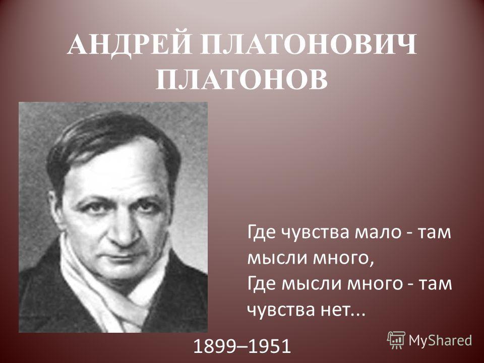 АНДРЕЙ ПЛАТОНОВИЧ ПЛАТОНОВ 1899–1951 Где чувства мало - там мысли много, Где мысли много - там чувства нет...