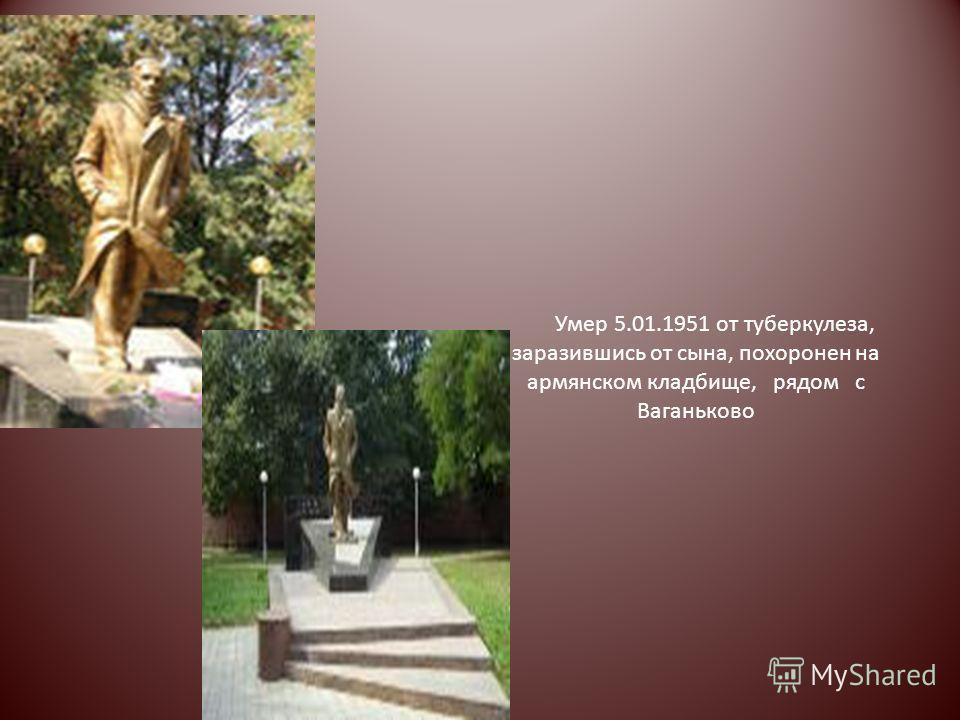 Умер 5.01.1951 от туберкулеза, заразившись от сына, похоронен на армянском кладбище, рядом с Ваганьково