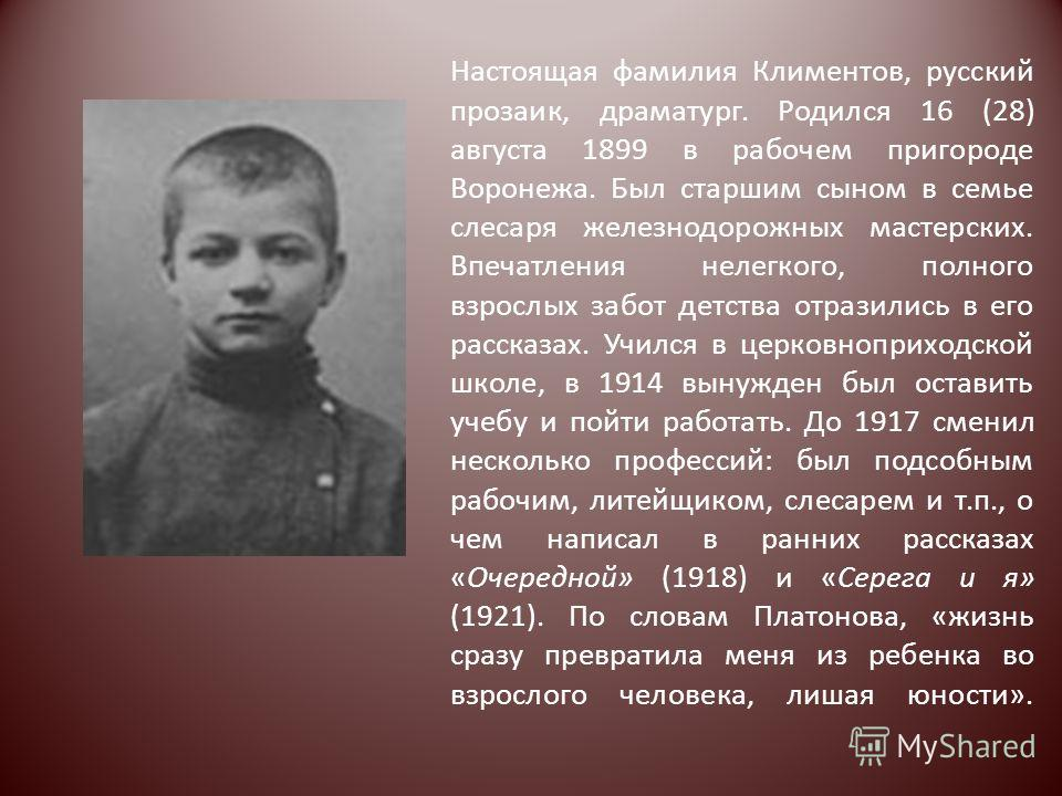 Настоящая фамилия Климентов, русский прозаик, драматург. Родился 16 (28) августа 1899 в рабочем пригороде Воронежа. Был старшим сыном в семье слесаря железнодорожных мастерских. Впечатления нелегкого, полного взрослых забот детства отразились в его р